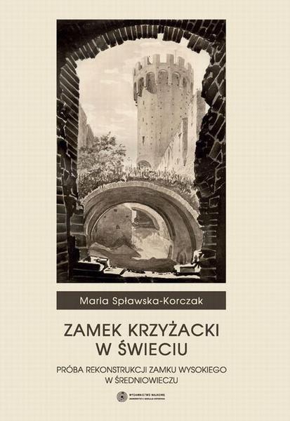 Zamek Krzyżacki w Świeciu. Próba rekontrukcji zamku wysokiego w średniowieczu