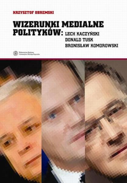 Wizerunki medialne polityków: Lech Kaczyński, Donald Tusk, Bronisław Komorowski