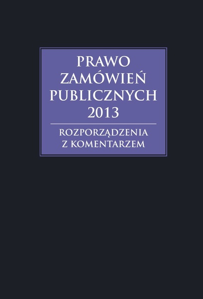 Prawo zamówień publicznych 2013. Rozporządzenia z komentarzem