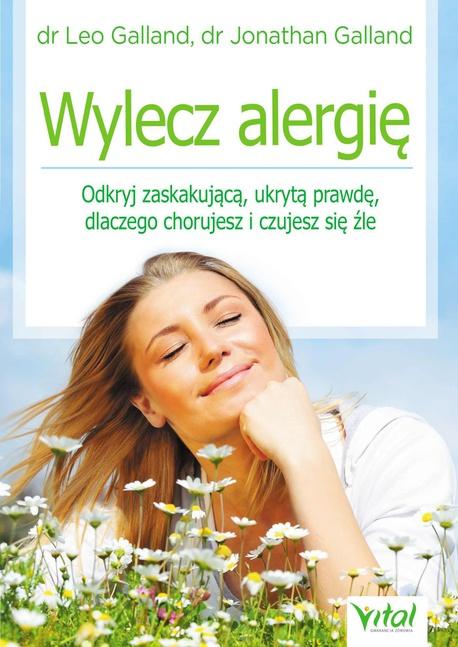 Wylecz alergię. Odkryj zaskakującą, ukrytą prawdę, dlaczego chorujesz i czujesz się źle - Leo Galland,Jonathan Galland