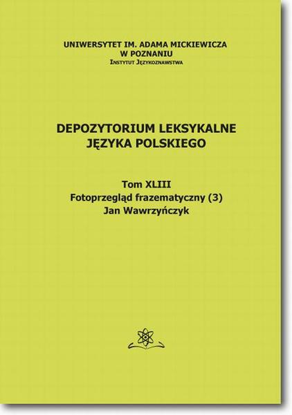 Depozytorium Leksykalne Języka Polskiego.  Tom XLIII.  Fotoprzegląd frazematyczny (3)
