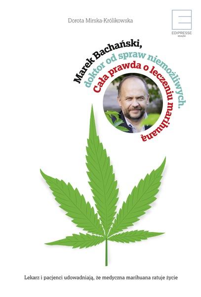 Marek Bachański, doktor od spraw niemożliwych. Cała prawda o leczeniu medyczną marihuaną.