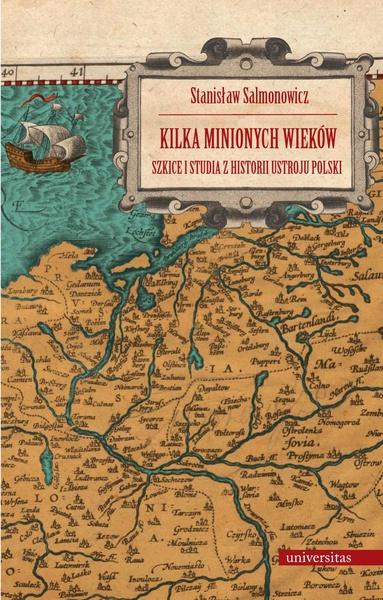 Kilka minionych wieków. Szkice i studia z historii ustroju Polski