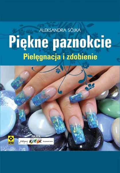 Piękne paznokcie. Pielęgnacja i zdobienie