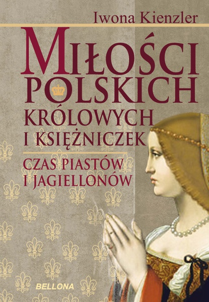 Miłość Polskich Królowych i Księżniczek. Czas Piastów i Jagiellonów