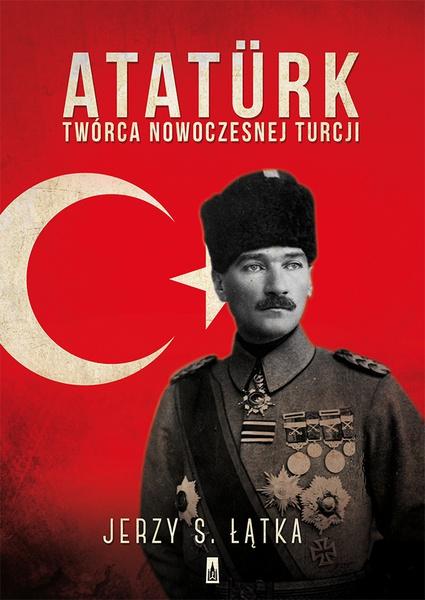 Atatürk. Twórca nowoczesnej Turcji