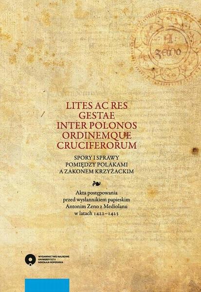 Lites ac res gestae inter Polonos Ordinemque Cruciferorum. Spory i sprawy pomiędzy Polakami a zakonem krzyżackim. Akta postępowania przed wysłannikiem papieskim Antonim Zeno z Mediolanu w latach 1422-