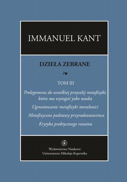 """Dzieła zebrane, t. III: Prolegomena do wszelkiej przyszłej metafizyki, która ma wystąpić jako nauka. """"Ugruntowanie metafizyki moralności. """"Metafizyczne podstawy przyrodoznawstwa"""". &quot"""