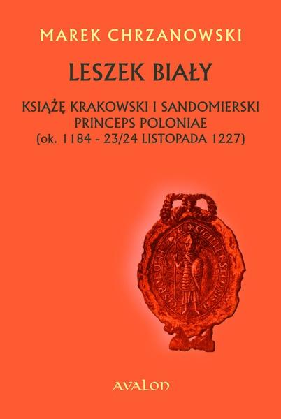 Leszek Biały. Książę krakowski i sandomierski, princeps Poloniae (ok. 1184 - 23/24 listopada 1227)