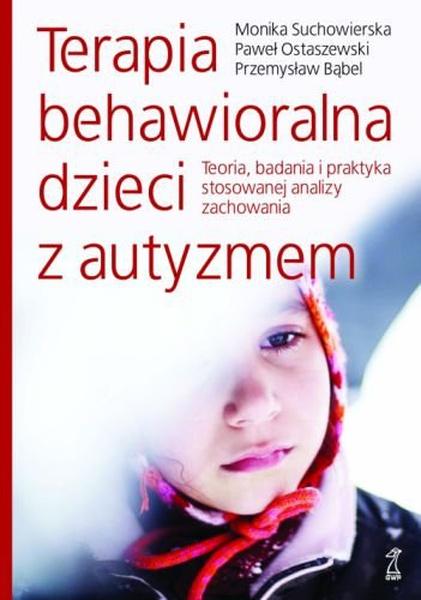 Terapia behawioralna dzieci z autyzmem. Teoria, badania i praktyka stosowanej analizy zachowania