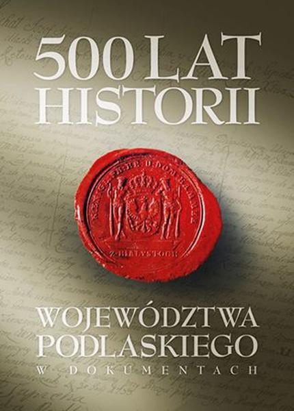 500 lat województwa podlaskiego. Historia w dokumentach.