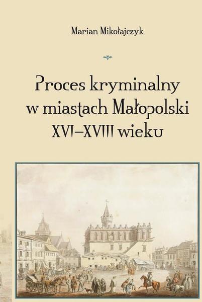 Proces kryminalny w miastach Małopolski XVI–XVIII wieku