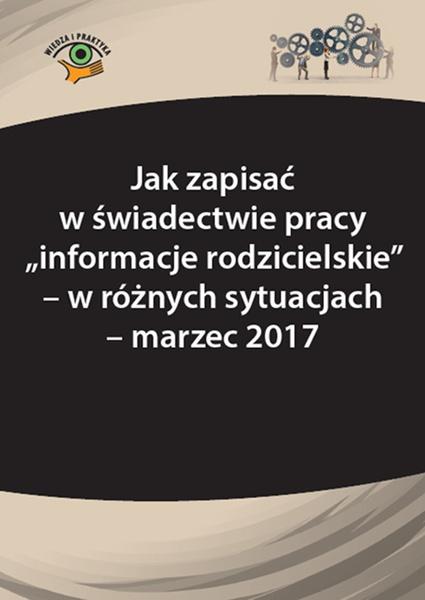 """Jak zapisać w świadectwie pracy """"informacje rodzicielskie"""" – w różnych sytuacjach - marzec 2017"""