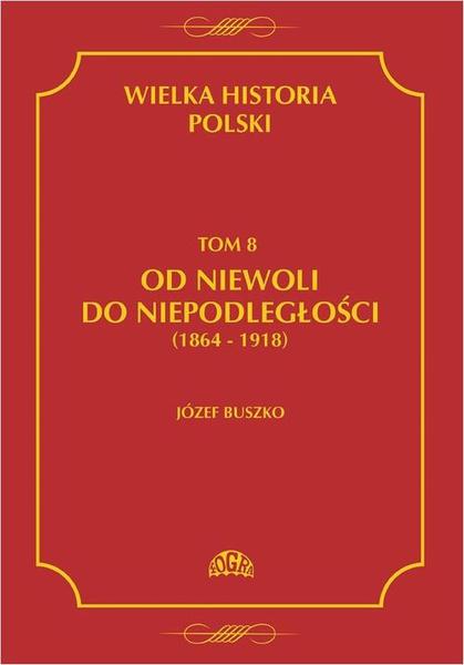 Wielka historia Polski Tom 8 Od niewoli do niepodległości (1864-1918)