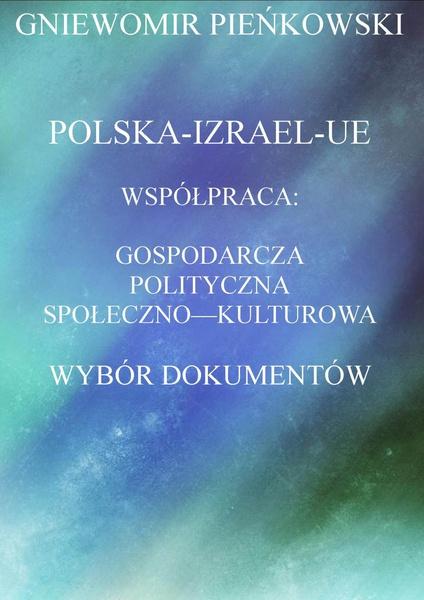 Polska-Izrael-Unia Europejska. Współpraca: gospodarcza, polityczna, społeczno - kulturowa. Wybór dokumentów.