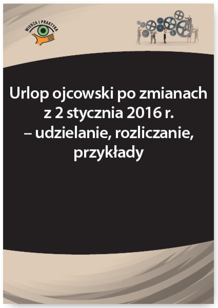 Urlop ojcowski po zmianach z 2 stycznia 2016 r. - udzielanie, rozliczanie, przykłady