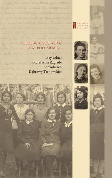 Szczęście jest posiadać dom pod ziemią.... Losy kobiet ocalałych z Zagłady w okolicach Dąbrowy Tarnowskiej