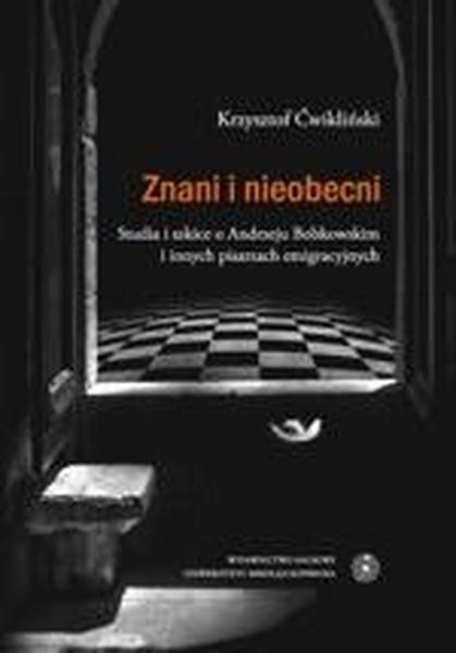 Znani i nieobecni. Studia i szkice o Andrzeju Bobkowskim i innych pisarzach emigracyjnych