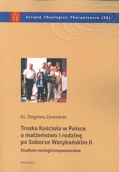 Troska Kościoła w Polsce o małżeństwo i rodzinę po Soborze Watykańskim II. Studium teologicznopastoralne