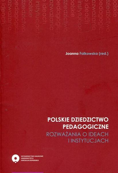 Polskie dziedzictwo pedagogiczne. Rozważania o ideach i instytucjach