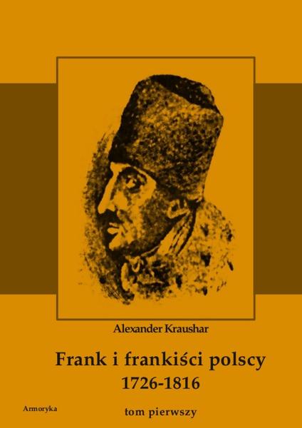 Frank i frankiści polscy 1726-1816. Monografia historyczna osnuta na źródłach archiwalnych i rękopiśmiennych. Tom pierwszy