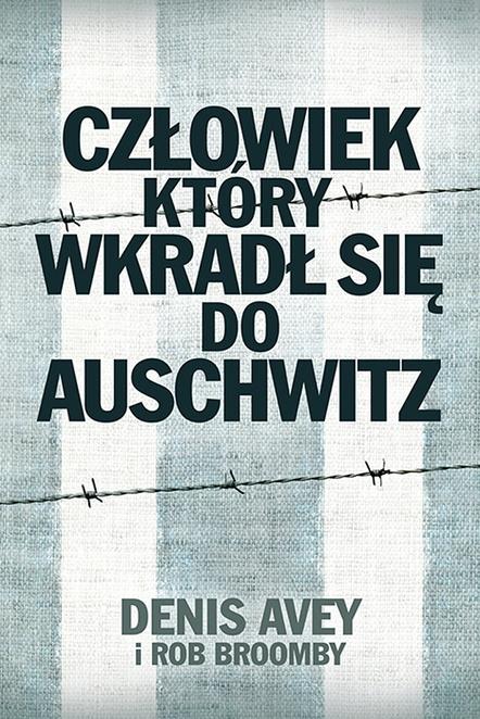 Człowiek, który wkradł się do Auschwitz - Rob Broomby,Denis Avey