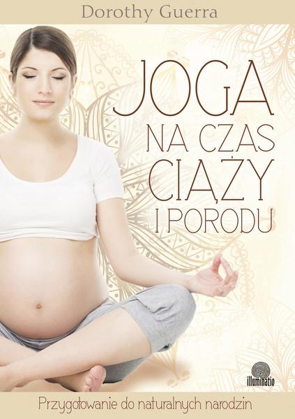 Joga na czas ciąży i porodu. Przygotowanie do naturalnych narodzin