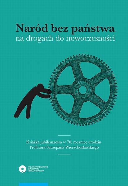 Naród bez państwa na drogach do nowoczesności. Książka jubileuszowa w 70. rocznicę urodzin Profesora Szczepana Wierzchosławskiego