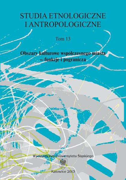 Studia Etnologiczne i Antropologiczne. T. 13: Obszary kulturowe współczesnego miasta – funkcje i pogranicza