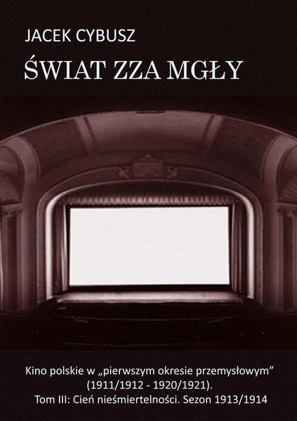 """Świat zza mgły. Kino polskie w """"pierwszym okresie przemysłowym"""" (1911/1912 - 1920/1921). Tom III: Cień nieśmiertelności. Sezon 1913/1914"""