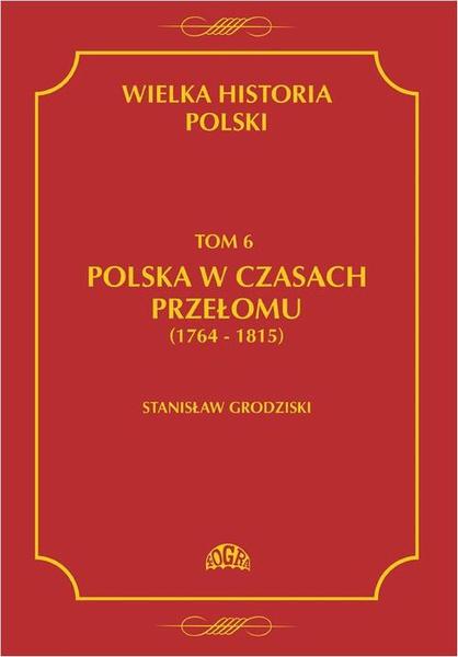 Wielka historia Polski Tom 6 Polska w czasach przełomu (1764-1815)