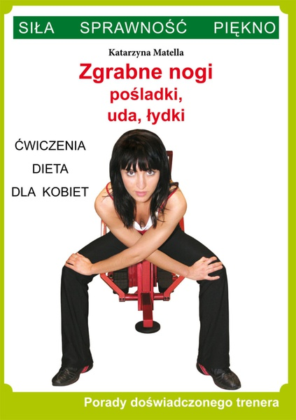 Zgrabne nogi. Pośladki, uda, łydki. Ćwiczenia, dieta dla kobiet. Porady doświadczonego trenera. Siła, Sprawność, Piękno