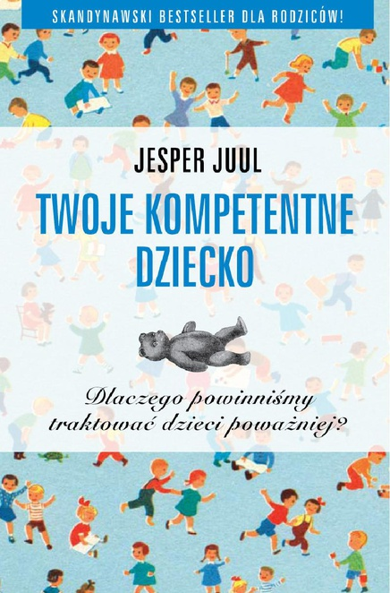 Twoje kompetentne dziecko. Dlaczego powinniśmy traktować dzieci poważniej? - Jesper Juul