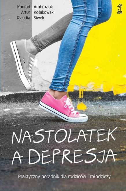 Nastolatek a depresja. Praktyczny poradnik dla rodziców i młodzieży - Artur Kołakowski,Konrad Ambroziak,Klaudia Siwek
