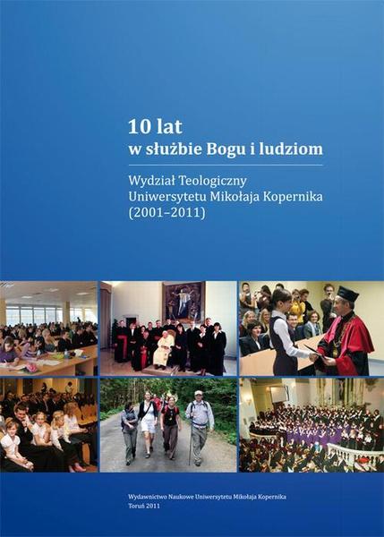 10 lat w służbie Bogu i ludziom. Wydział Teologiczny Uniwersytetu Mikołaja Kopernika (2001-2011)