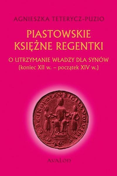 Piastowskie księżne regentki. O utrzymanie władzy dla synów (koniec XII w. - początek XIV w.)