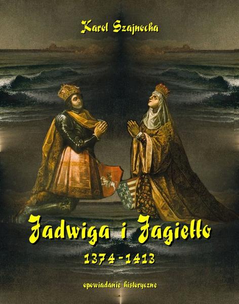 Jadwiga i Jagiełło 1374-1413. Opowiadanie historyczne