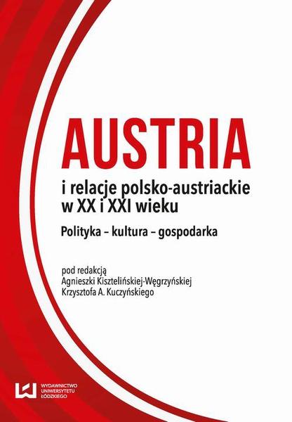 Austria i relacje polsko-austriackie w XX i XXI wieku. Polityka – kultura – gospodarka