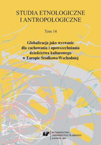 Studia Etnologiczne i Antropologiczne 2014. T. 14: Globalizacja jako wyzwanie dla zachowania i upowszechniania dziedzictwa kulturowego w Europie Środkowo-Wschodniej
