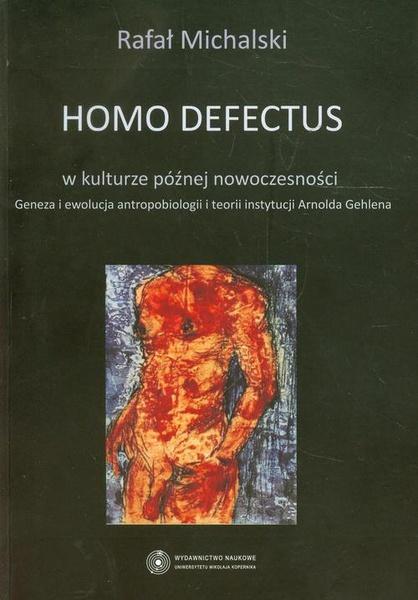 Homo defectus w kulturze późnej nowoczesności. Geneza i ewolucja antropobiologii i teorii instytucji Arnolda Gehlena