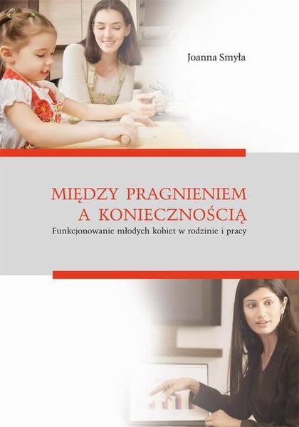 Między pragnieniem a koniecznością. Funkcjonowanie młodych kobiet w rodzinie i pracy