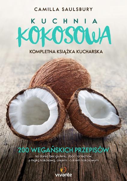 Kuchnia kokosowa. Kompletna książka kucharska. 200 wegańskich przepisów na dania bez glutenu, zbóż i orzechów, z mąką kokosową, olejem i cukrem kokosowym