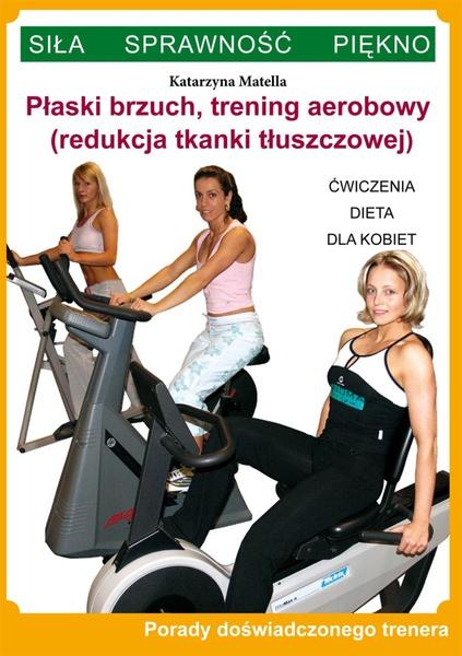 Płaski brzuch, trening aerobowy (redukcja tkanki tłuszczowej). Ćwiczenia, dieta dla kobiet. Porady doświadczonego trenera. Siła, Sprawność, Piękno