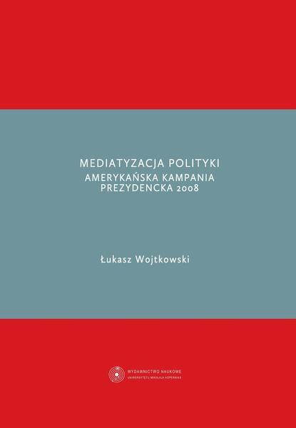 Mediatyzacja polityki. Amerykańska kampania prezydencka 2008