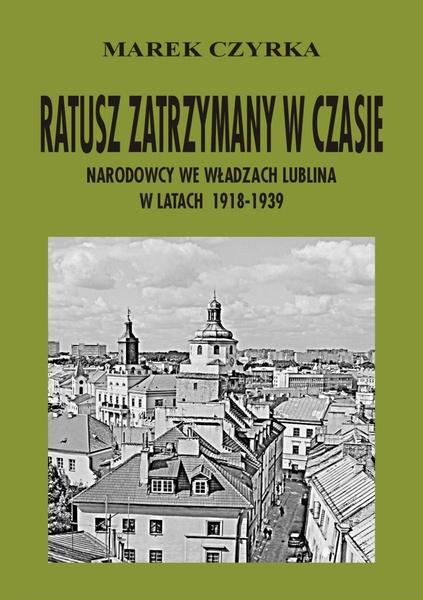 Ratusz zatrzymany w czasie. Narodowcy we władzach Lublina w latach 1918-1939