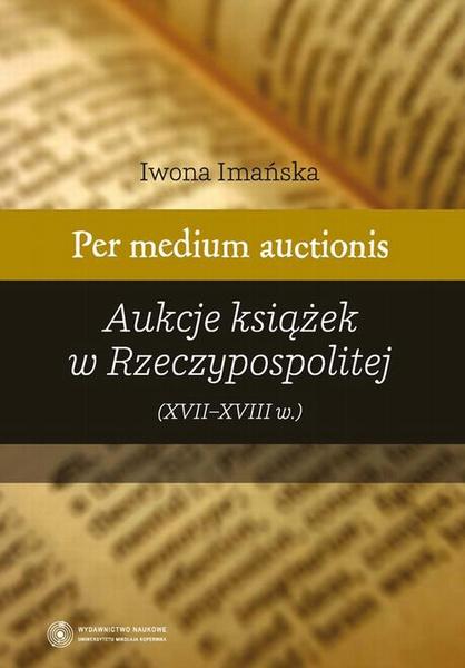 Per medium auctionis. Aukcje książek w Rzeczypospolitej (XVII - XVIII w.)
