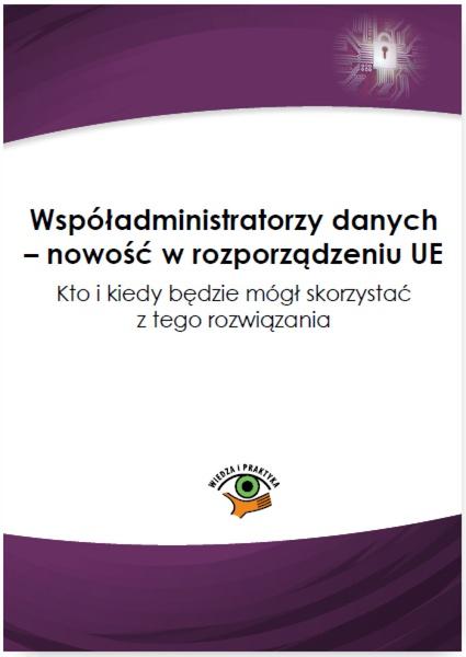 Współadministratorzy danych - nowość w rozporządzeniu UE. Kto i kiedy będzie mógł skorzystać z tego rozwiązania