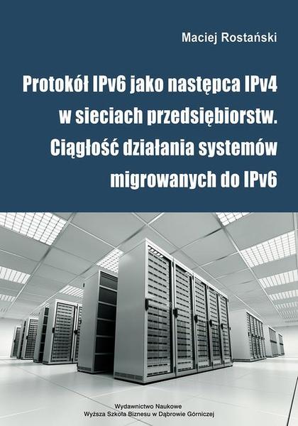 Protokół IPv6 jako następca IPv4 w sieciach przedsiębiorstw. Ciągłość działania systemów migrowanych do IPv6