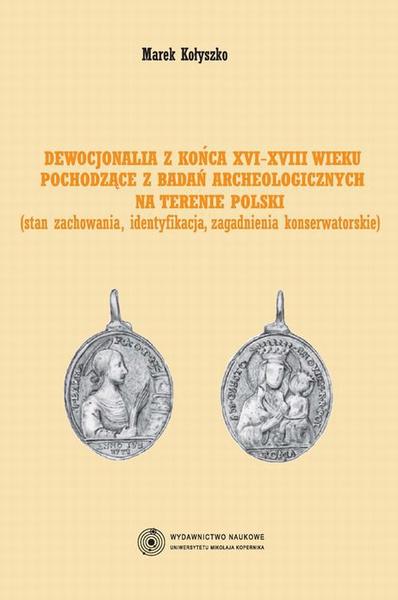 Dewocjonalia z końca XVI-XVIII wieku pochodzące z badań archeologicznych na terenie Polski. Stan zachowania, identyfikacja, zagadnienia konserwatorskie