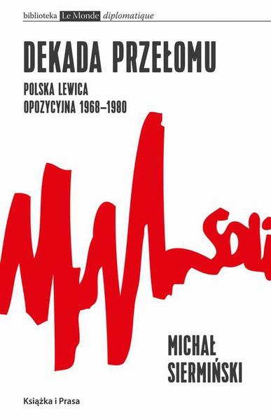 Dekada przełomu. Polska lewica opozycyjna 1968-1980